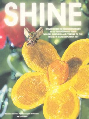 Shine: Wishful Fantasies and Visions of the Future in Contemporary Art  by  Bas Heijne