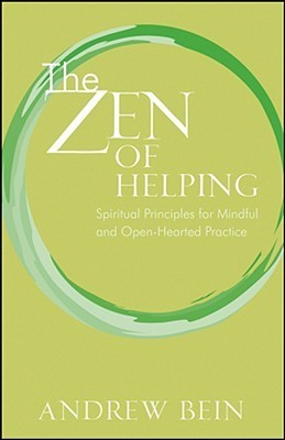 The Zen of Helping: Spiritual Principles for Mindful and Open-Hearted Practice  by  Andrew Bein