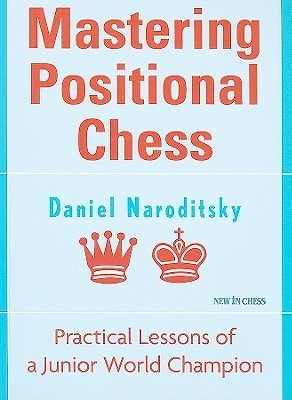 Mastering Positional Chess: Practical Lessons from a Junior World Champion Daniel Naroditsky