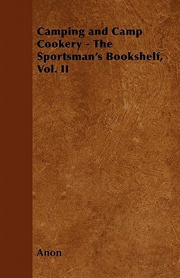 Camping and Camp Cookery - The Sportsmans Bookshelf, Vol. II  by  Anonymous
