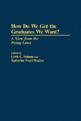 How Do We Get The Graduates We Want? A View From The Firing Line Lewis C. Solomon