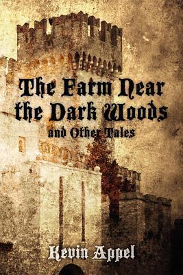 The Farm Near the Dark Woods and Other Tales  by  Kevin Appel