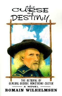 The Curse of Destiny: The Betrayal of General George Armstrong Custer Romain Wilhelmsen
