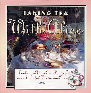 Taking Tea with Alice: Looking-Glass Tea Parties & Fanciful Victorian Teas  by  Dawn Hylton Gottlieb