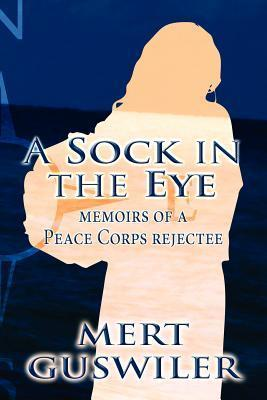 A Sock in the Eye: Memoirs of a Peace Corps Rejectee  by  Mert Guswiler