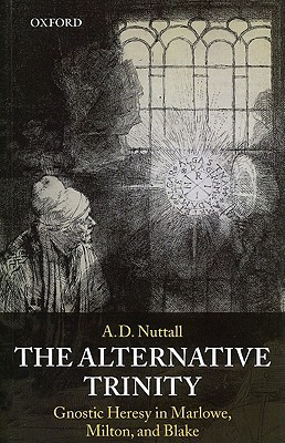 The Alternative Trinity: Gnostic Heresy in Marlowe, Milton, and Blake  by  A.D. Nuttall