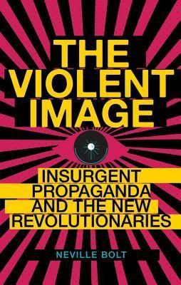 The Violent Image: Insurgent Propaganda and the New Revolutionaries  by  Neville Bolt