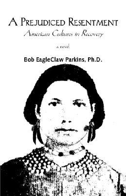 A Prejudiced Resentment: American Cultures in Recovery  by  Bob EagleClaw Parkins