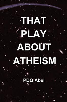 That Play about Atheism PDQ Abel
