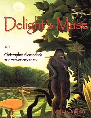 Delights Muse on Christopher Alexanders the Nature of Order: A Summary and Personal Interpretation  by  Jenny Quillien