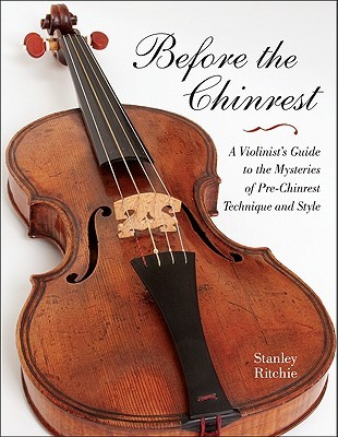 Before the Chinrest: A Violinists Guide to the Mysteries of Pre-Chinrest Technique and Style  by  Stanley Ritchie