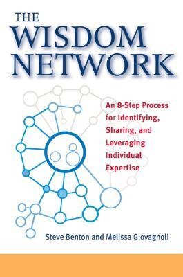 The Wisdom Network: An 8-Step Process for Identifying, Sharing, and Leveraging Individual Expertise  by  Steve Benton