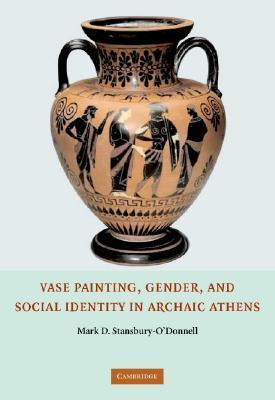 Vase Painting, Gender, and Social Identity in Archaic Athens  by  Mark D. Stansbury-ODonnell