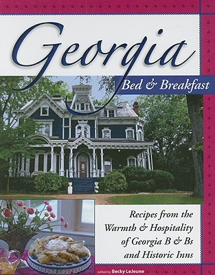 Georgia Bed & Breakfast Cookbook: Recipes from the Warmth & Hospitality of Georgia B & Bs and Historic Inns Becky LeJeune