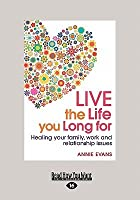 Live the Life You Long for: Healing Your Family, Work and Relationship Issues