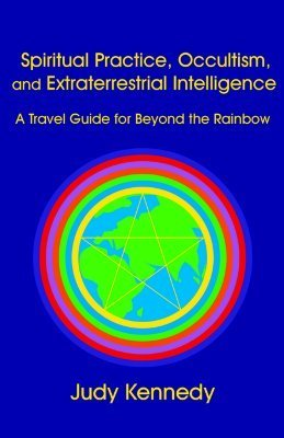 Spiritual Practice, Occultism, and Extraterrestrial Intelligence: A Travel Guide for Beyond the Rainbow Judy Kennedy
