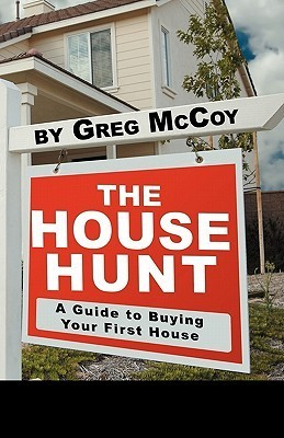 The House Hunt: A Guide to Buying Your First House  by  Greg McCoy