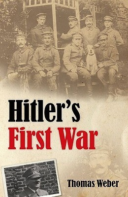 Hitlers First War: Adolf Hitler, the Men of the List Regiment, and the First World War  by  Thomas Weber