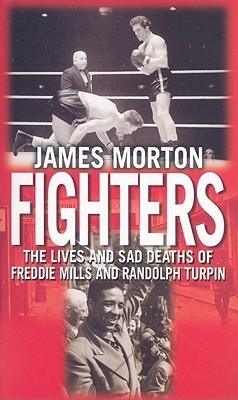 Fighters: The Lives and Sad Deaths of Freddie Mills and Randolph Turpin  by  James Morton