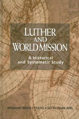 Luther and World Mission: A Historical and Systematic Study with Special Reference to Luthers Bible Exposition Ingemar Oberg