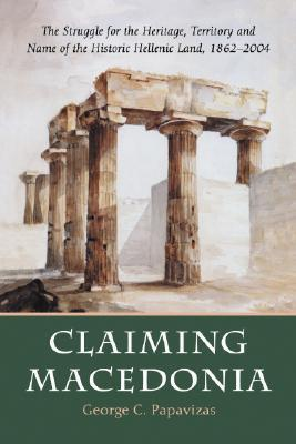 Claiming Macedonia: The Struggle for the Heritage, Territory and Name of the Historic Hellenic Land, 1862-2004  by  George Constantine Papavizas