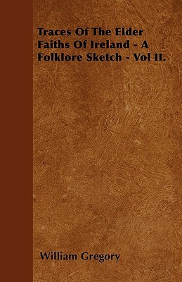 Traces of the Elder Faiths of Ireland - A Folklore Sketch - Vol II  by  William Gregory