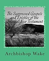 The Suppressed Gospels and Epistles of the Original New Testament