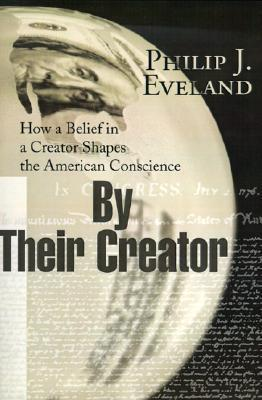 By Their Creator: How a Belief in a Creator Shapes the American Conscience  by  Philip Eveland