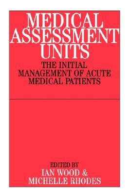 Medical Assessment Units: The Initial Management Of Acute Medical Patients Ian   Wood