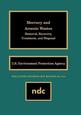 Mercury and Arsenic Wastes: Removal, Recovery, Treatment, and Disposal (Pollution Technology Review)  by  U.S. Environmental Protection Agency