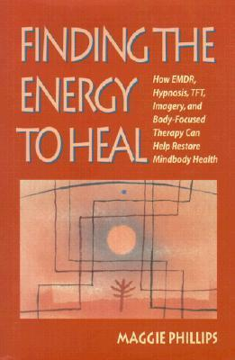 Finding the Energy to Heal: How EMDR, Hypnosis, Imagery, TFT, and Body-Focused Therapy Can Help to Restore Mindbody Health  by  Maggie Phillips