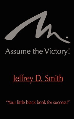 Assume the Victory! Jeffrey D.  Smith