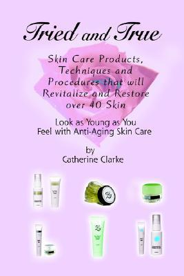 Tried and True: Skin Care Products, Techniques and Procedures That Will Revitalize and Restore Over 40 Skin  by  Catherine Clarke