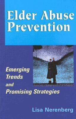 Elder Abuse Prevention: Emerging Trends and Promising Strategies  by  Lisa Nerenberg