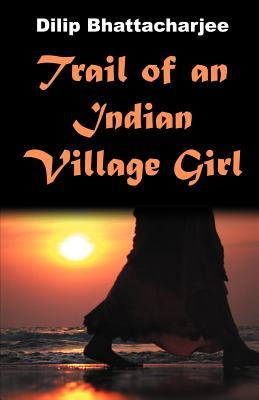 Trail of an Indian Village Girl  by  Dilip Bhattacharjee