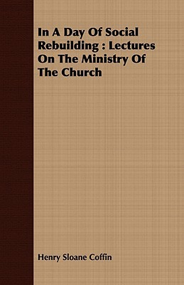 In a Day of Social Rebuilding: Lectures on the Ministry of the Church  by  Henry Sloane Coffin