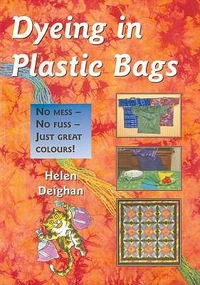 Dyeing In Plastic Bags: No Mess, No Fuss, Just Great Colours  by  Helen Deighan