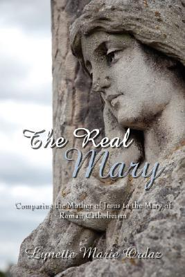 The Real Mary: Comparing The Mother Of Jesus To The Mary Of Roman Catholicism Lynette Marie Ordaz