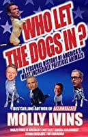 Who Let the Dogs In?: Incredible Political Animals I Have Known. Molly Ivins