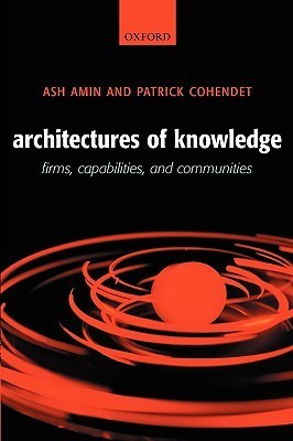 Architectures of Knowledge: Firms, Capabilities, and Communities Ash Amin