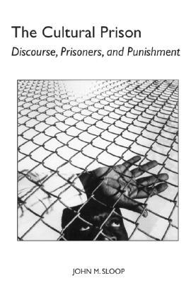 The Cultural Prison: Discourse, Prisoners, and Punishment  by  John M. Sloop