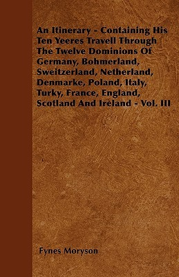 An  Itinerary - Containing His Ten Yeeres Travell Through the Twelve Dominions of Germany, Bohmerland, Sweitzerland, Netherland, Denmarke, Poland, Ita  by  Fynes Moryson