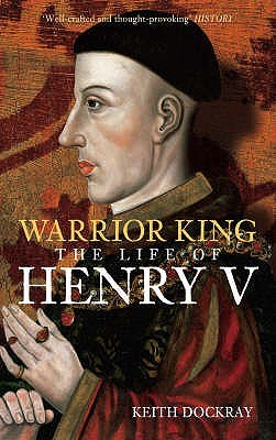 Warrior King: The Life of Henry V. Keith Dockray  by  Keith Dockray
