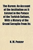 The Harem; An Account of the Institution as It Existed in the Palace of the Turkish Sultans, with a History of the Grand Seraglio from Its