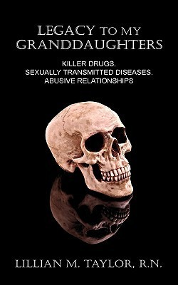 Legacy to My Granddaughters: Killer Drugs, Sexually Transmitted Diseases, Abusive Relationships  by  Lillian Taylor