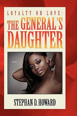 Loyalty or Love: The Generals Daughter  by  Stephan D. Howard