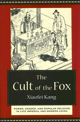 The Cult of the Fox: Power, Gender, and Popular Religion in Late Imperial and Modern China Xiaofei Kang