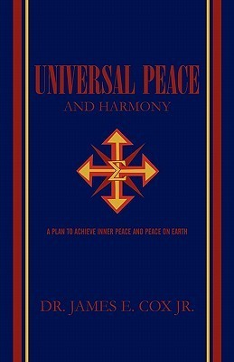 Universal Peace and Harmony: A Plan to Achieve Inner Peace and Peace on Earth  by  James E. Cox Jr.