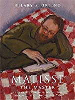 Matisse The Master: A Life Of Henri Matisse Theconquest Of Colour 1909 To 1954