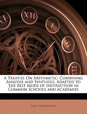 A Treatise on Arithmetic: Combining Analysis and Synthesis, Adapted to the Best Mode of Instruction in Common Schools and Academies  by  James Stewart Eaton